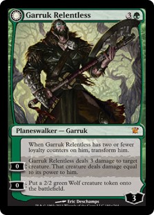 Garruk Relentless  When Garruk Relentless has two or fewer loyalty counters on him, transform him.0: Garruk Relentless deals 3 damage to target creature. That creature deals damage equal to its power to him.0: Create a 2/2 green Wolf creature token.