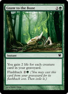 Gnaw to the Bone  You gain 2 life for each creature card in your graveyard.Flashback  (You may cast this card from your graveyard for its flashback cost. Then exile it.)