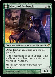 Mayor of Avabruck  Other Human creatures you control get +1/+1.At the beginning of each upkeep, if no spells were cast last turn, transform Mayor of Avabruck.