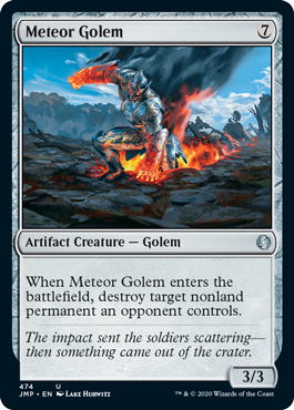 Meteor Golem  When Meteor Golem enters the battlefield, destroy target nonland permanent an opponent controls.