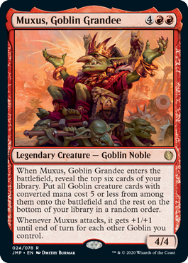 Muxus, Goblin Grandee  When Muxus, Goblin Grandee enters the battlefield, reveal the top six cards of your library. Put all Goblin creature cards with converted mana cost 5 or less from among them onto the battlefield and the rest on the bottom of your library in a random order