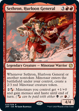 Sethron, Hurloon General  Whenever Sethron, Hurloon General or another nontoken Minotaur enters the battlefield under your control, create a 2/3 red Minotaur creature token.: Minotaurs you control get +1/+0 and gain menace and haste until end of turn. ( can be paid with either  or