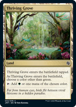 Thriving Grove  Thriving Grove enters the battlefield tapped.As Thriving Grove enters the battlefield, choose a color other than green.: Add  or one mana of the chosen color.