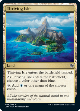 Thriving Isle  Thriving Isle enters the battlefield tapped.As Thriving Isle enters the battlefield, choose a color other than blue.: Add  or one mana of the chosen color.