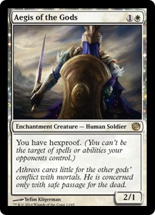 Aegis of the Gods  You have hexproof. (You can't be the target of spells or abilities your opponents control.)