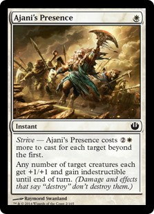 "Ajani's Presence  Strive — This spell costs  more to cast for each target beyond the first.Any number of target creatures each get +1/+1 and gain indestructible until end of turn. (Damage and effects that say ""destroy"" don't destroy them.)"