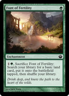 Font of Fertility  , Sacrifice Font of Fertility: Search your library for a basic land card, put it onto the battlefield tapped, then shuffle your library.
