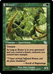 Brawn  TrampleAs long as Brawn is in your graveyard and you control a Forest, creatures you control have trample.