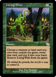 Living Wish  You may choose a creature or land card you own from outside the game, reveal that card, and put it into your hand. Exile Living Wish.