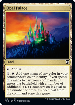 Opal Palace  : Add ., : Add one mana of any color in your commander's color identity. If you spend this mana to cast your commander, it enters the battlefield with a number of additional +1/+1 counters on it equal to the number of times it's been cast from the command