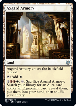 Axgard Armory  Axgard Armory enters the battlefield tapped.: Add ., , Sacrifice Axgard Armory: Search your library for an Aura card and/or an Equipment card, reveal them, put them into your hand, then shuffle your library.