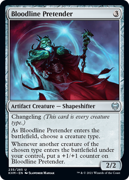 Bloodline Pretender  Changeling (This card is every creature type.)As Bloodline Pretender enters the battlefield, choose a creature type.Whenever another creature of the chosen type enters the battlefield under your control, put a +1/+1 counter on Bloodline Pretender.
