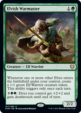 Elvish Warmaster  Whenever one or more other Elves enter the battlefield under your control, create a 1/1 green Elf Warrior creature token. This ability triggers only once each turn.: Elves you control get +2/+2 and gain deathtouch until end of turn.