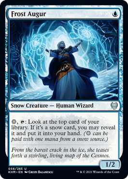 Frost Augur  , : Look at the top card of your library. If it's a snow card, you may reveal it and put it into your hand. ( can be paid with one mana from a snow source.)