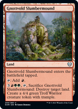 Gnottvold Slumbermound  Gnottvold Slumbermound enters the battlefield tapped.: Add ., , Sacrifice Gnottvold Slumbermound: Destroy target land. Create a 4/4 green Troll Warrior creature token with trample.
