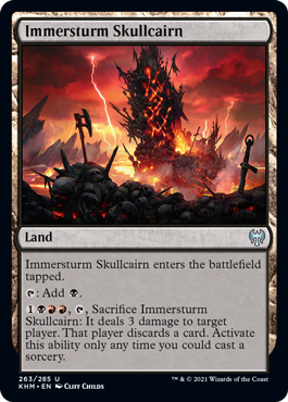 Immersturm Skullcairn  Immersturm Skullcairn enters the battlefield tapped.: Add ., , Sacrifice Immersturm Skullcairn: It deals 3 damage to target player. That player discards a card. Activate this ability only any time you could cast a sorcery.