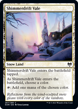 Shimmerdrift Vale  Shimmerdrift Vale enters the battlefield tapped.As Shimmerdrift Vale enters the battlefield, choose a color.: Add one mana of the chosen color.