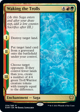 Waking the Trolls  (As this Saga enters and after your draw step, add a lore counter. Sacrifice after III.)I — Destroy target land.II — Put target land card from a graveyard onto the battlefield under your control.III — Choose target opponent. If they control fewer lands th