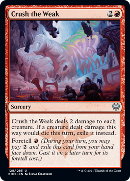 Crush the Weak  Crush the Weak deals 2 damage to each creature. If a creature dealt damage this way would die this turn, exile it instead.Foretell  (During your turn, you may pay  and exile this card from your hand face down. Cast it on a later turn for its foretell cost