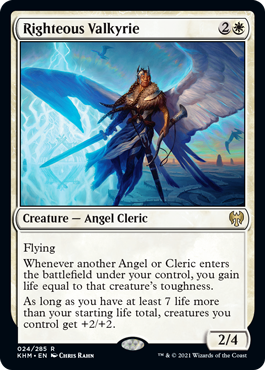 Righteous Valkyrie  FlyingWhenever another Angel or Cleric enters the battlefield under your control, you gain life equal to that creature's toughness.As long as you have at least 7 life more than your starting life total, creatures you control get +2/+2.