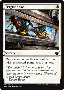 Fragmentize  Destroy target artifact or enchantment with converted mana cost 4 or less.