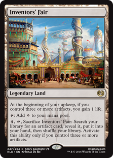 Inventors' Fair  At the beginning of your upkeep, if you control three or more artifacts, you gain 1 life.: Add ., , Sacrifice Inventors' Fair: Search your library for an artifact card, reveal it, put it into your hand, then shuffle your library. Activate this ability onl