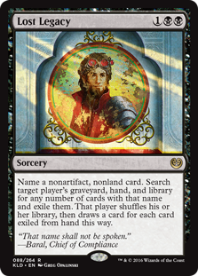 Lost Legacy  Choose a nonartifact, nonland card name. Search target player's graveyard, hand, and library for any number of cards with that name and exile them. That player shuffles their library, then draws a card for each card exiled from their hand this way.