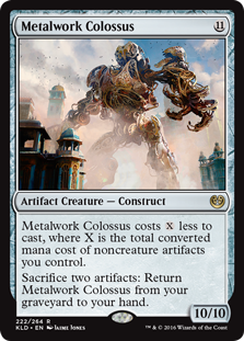 Metalwork Colossus  This spell costs  less to cast, where X is the total converted mana cost of noncreature artifacts you control.Sacrifice two artifacts: Return Metalwork Colossus from your graveyard to your hand.