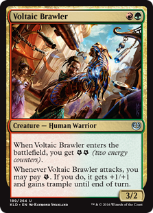 Voltaic Brawler  When Voltaic Brawler enters the battlefield, you get  (two energy counters).Whenever Voltaic Brawler attacks, you may pay . If you do, it gets +1/+1 and gains trample until end of turn.