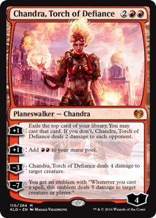 "Chandra, Torch of Defiance  +1: Exile the top card of your library. You may cast that card. If you don't, Chandra, Torch of Defiance deals 2 damage to each opponent.+1: Add .?3: Chandra, Torch of Defiance deals 4 damage to target creature.?7: You get an emblem with ""Whenever you cas"