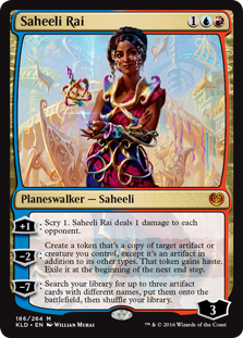 Saheeli Rai  +1: Scry 1. Saheeli Rai deals 1 damage to each opponent.?2: Create a token that's a copy of target artifact or creature you control, except it's an artifact in addition to its other types. That token gains haste. Exile it at the beginning of the next end