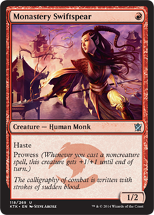 Monastery Swiftspear  HasteProwess (Whenever you cast a noncreature spell, this creature gets +1/+1 until end of turn.)