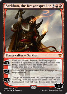 Sarkhan, the Dragonspeaker  +1: Until end of turn, Sarkhan, the Dragonspeaker becomes a legendary 4/4 red Dragon creature with flying, indestructible, and haste. (He doesn't lose loyalty while he's not a planeswalker.)?3: Sarkhan, the Dragonspeaker deals 4 damage to target creature.