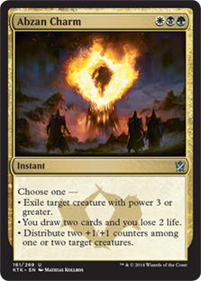 Abzan Charm  Choose one —• Exile target creature with power 3 or greater.• You draw two cards and you lose 2 life.• Distribute two +1/+1 counters among one or two target creatures.