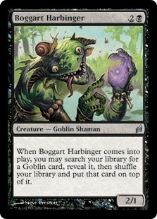 Boggart Harbinger  When Boggart Harbinger enters the battlefield, you may search your library for a Goblin card, reveal it, then shuffle your library and put that card on top of it.