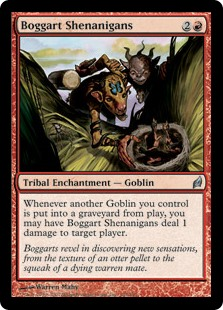 Boggart Shenanigans  Whenever another Goblin you control is put into a graveyard from the battlefield, you may have Boggart Shenanigans deal 1 damage to target player or planeswalker.
