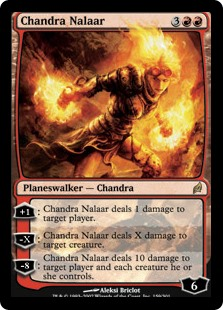 Chandra Nalaar  +1: Chandra Nalaar deals 1 damage to target player or planeswalker.?X: Chandra Nalaar deals X damage to target creature.?8: Chandra Nalaar deals 10 damage to target player or planeswalker and each creature that player or that planeswalker's controller con