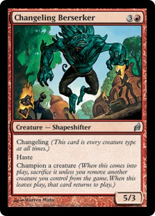 Changeling Berserker  Changeling (This card is every creature type.)HasteChampion a creature (When this enters the battlefield, sacrifice it unless you exile another creature you control. When this leaves the battlefield, that card returns to the battlefield.)