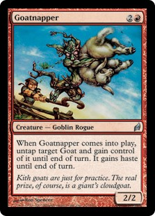 Goatnapper  When Goatnapper enters the battlefield, untap target Goat and gain control of it until end of turn. It gains haste until end of turn.