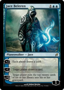 Jace Beleren  +2: Each player draws a card.?1: Target player draws a card.?10: Target player puts the top twenty cards of their library into their graveyard.