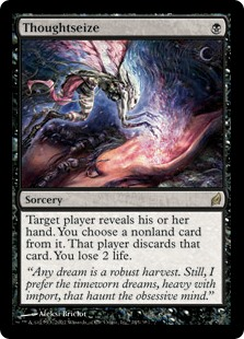 Thoughtseize  Target player reveals their hand. You choose a nonland card from it. That player discards that card. You lose 2 life.