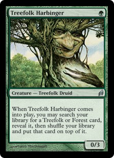 Treefolk Harbinger  When Treefolk Harbinger enters the battlefield, you may search your library for a Treefolk or Forest card, reveal it, then shuffle your library and put that card on top of it.