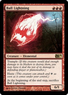Ball Lightning  Trample (This creature can deal excess combat damage to the player or planeswalker it's attacking.)Haste (This creature can attack and  as soon as it comes under your control.)At the beginning of the end step, sacrifice Ball Lightning.