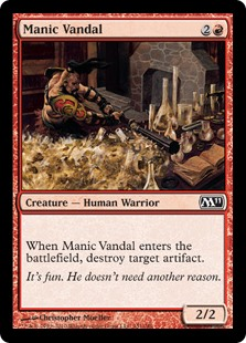 Manic Vandal  When Manic Vandal enters the battlefield, destroy target artifact.
