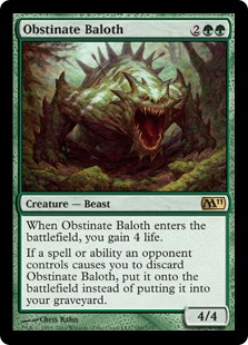 Obstinate Baloth  When Obstinate Baloth enters the battlefield, you gain 4 life.If a spell or ability an opponent controls causes you to discard Obstinate Baloth, put it onto the battlefield instead of putting it into your graveyard.