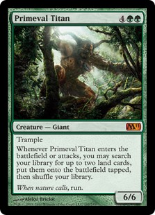 Primeval Titan  TrampleWhenever Primeval Titan enters the battlefield or attacks, you may search your library for up to two land cards, put them onto the battlefield tapped, then shuffle your library.