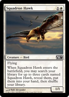 Squadron Hawk  FlyingWhen Squadron Hawk enters the battlefield, you may search your library for up to three cards named Squadron Hawk, reveal them, put them into your hand, then shuffle your library.