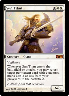 Sun Titan  VigilanceWhenever Sun Titan enters the battlefield or attacks, you may return target permanent card with converted mana cost 3 or less from your graveyard to the battlefield.