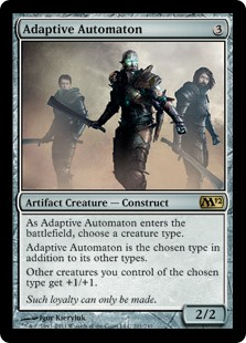 Adaptive Automaton  As Adaptive Automaton enters the battlefield, choose a creature type.Adaptive Automaton is the chosen type in addition to its other types.Other creatures you control of the chosen type get +1/+1.