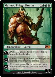 Garruk, Primal Hunter  +1: Create a 3/3 green Beast creature token.?3: Draw cards equal to the greatest power among creatures you control.?6: Create a 6/6 green Wurm creature token for each land you control.